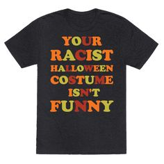 """This shirt features the phrase """"Your Racist Halloween Costume Isn't Funny."""" Let people know that Halloween parties are not an excuse to pull some racist nonsense."""