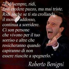 smile, always smile, make others believe you are crazy, never sad. Smile even if the world falls on you, continue to smile. There are people that live for your smile and others that will be dissapointed to know they cannot extinguish it, Roberto Benigni