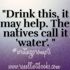 """""""Drink this it might help."""" He said holding out a flask. She eyes it suspiciously, """"What is it?"""" """"The natives call it 'water',"""" He says with an eye roll and forcing it into her hand."""