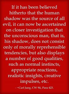 If it has been believed hitherto that the human shadow was the source of all evil, it can now be ascertained on closer investigation that the unconscious man, that is, his shadow, does not consist only of morally reprehensible tendencies, but also displays a number of good qualities, such as normal instincts, appropriate reactions, realistic insights, creative impulses, etc. ~Carl Jung, CW 9ii, Para 423.