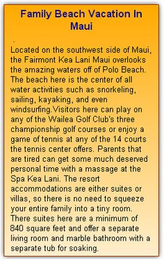 Family Beach Vacation In Maui Located on the southwest side of Maui, the Fairmont  Kea Lani Maui overlooks the amazing waters off of Polo Beach. The beach here is the center of all water activities such as snorkeling, sailing, kayaking, and even windsurfing.