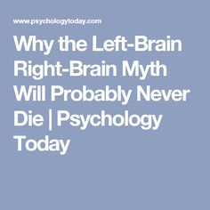 Why the Left-Brain Right-Brain Myth Will Probably Never Die | Psychology Today