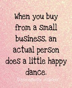 When you buy from a small business, an actually person does a little happy dance