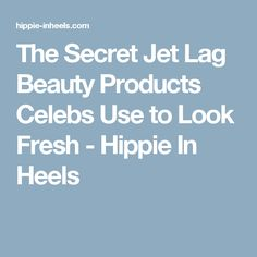 The Secret Jet Lag Beauty Products Celebs Use to Look Fresh - Hippie In Heels