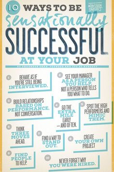 "10 Ways to be Sensationally Successful at Your Job - ""See your manager as a person you help, not a person who tells you what to do. - Find people to help. - Go the extra mile - Early and often... """
