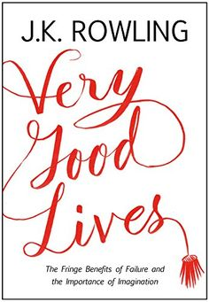 Very Good Lives: The Fringe Benefits of Failure and the Importance of Imagination: J. K. Rowling, Joel Holland: 9780316369152: Amazon.com: Books