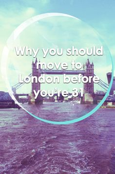Why you should move to London before you turn 31