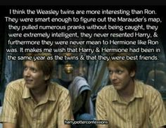 I love the twins<<< same but I do like Ron and I'm glad he was apart of Harry's story <<< I hate Ron. I wish Rowling would have gone through with the original plan to kill Ron and let Hermione and Fred be together