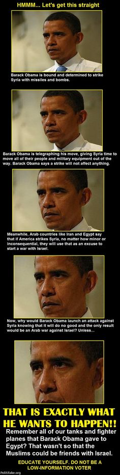 Every move he makes is very calculated. O hates Israel and does not respect God and that Israel is the Apple of God's eye and his chosen people. He is a extreme terrorist disguised as an American President so that he can take over this country and impose Sharia Law. O believes in Allah and that he is 'god'. People need to wake up to his exact calculated moves-we need to speak up and de-thrown this monster.