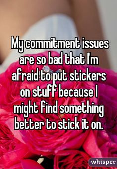 My commitment issues are so bad that I'm afraid to put stickers on stuff because I might find something better to stick it on.