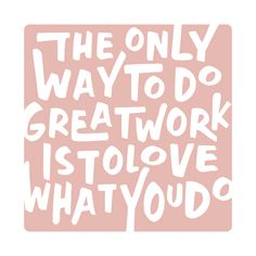 """The only way to do great work is to love what you do."" 