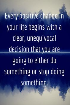 """Every positive change in your life begins with a clear unequivocal decision that you are going to either do something, or stop doing something."""