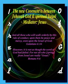 """The new Covenant is between  Jehovah God & spiritual Israel - Mediator: Jesus-  And all those who will walk orderly by this  rule of conduct, upon them be peace and  mercy, even upon the Israel of God.   Galatians 6:16   However, it is not as though the word of  God had failed. For not all who [spring]  from Israel are really """"Israel.""""  Romans 9:6"""