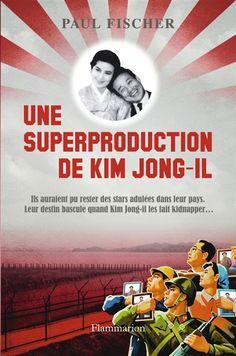 Une superproduction de Kim Jong-il - Fischer,  Paul -  - 9782081333222