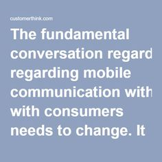 """The fundamental conversation regarding mobile communication with consumers needs to change. It used to be that having a mobile marketing strategy was """"the non-negotiable."""" However, due to consumer demand, having a personalized, tech-driven mobile presence to enhance the overall customer experience is """"the new non-negotiable"""" that marketers need to embrace.  A bland, impersonal mobile strategy won't cut it. Comments such as the following, from 15,000+ hours of VoC research interviews we…"""