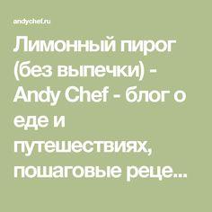 Лимонный пирог (без выпечки) - Andy Chef - блог о еде и путешествиях, пошаговые рецепты, интернет-магазин для кондитеров
