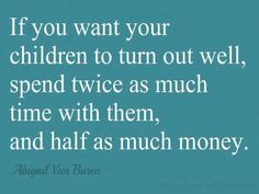 """""""If you want your children to turn out well, spend twice as much time with them, and half as much money."""" - Abigail Van Buren"""