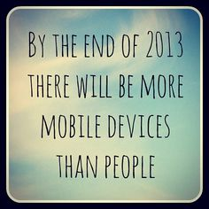 By the end of 2013 there will be more mobile devices than people!