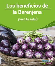 Los beneficios de la Berenjena para la salud  La berenjena es un alimento delicioso, saludable y favorable para tu cuerpo y tu bienestar.