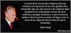 La fuerza de las convicciones religiosas tiene que orientarse a la superación de los retos globales de la humanidad, algo que solo ocurrirá si las religiones dejan de debatirse en animosidades mutuas, de atizar conflictos y propagar fanatismo y, si por el contrario, meditan sobre lo que les es común. De llegar a esto, la fuerza de las religiones fluirá en bien de toda la humanidad (Hans Küng)
