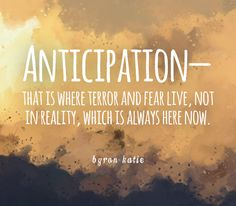 Anticipation—that is where terror and fear live, not in reality, which is always here now.  —Byron Katie