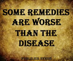 Some remedies are worse than the disease. - Publilius Syrus