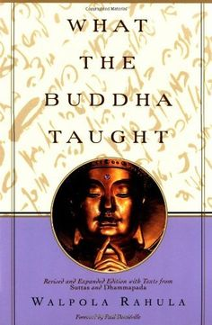 """What the Buddha Taught: Revised and Expanded Edition with Texts from Suttas and Dhammapada by Walpola Rahula. This indispensable volume is a lucid and faithful account of the Buddha's teachings. """"For years,"""" says the Journal of the Buddhist Society, """"the newcomer to Buddhism has lacked a simple and reliable introduction to the complexities of the subject. Dr. Rahula's What the Buddha Taught fills the need as only could be done by one having a firm grasp of the vast material to be sifted""""."""