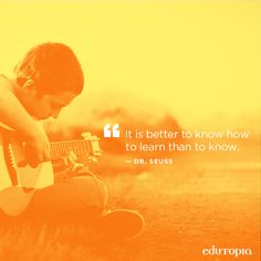 """It is better to know how to learn than to know."" - Dr. Seuss"