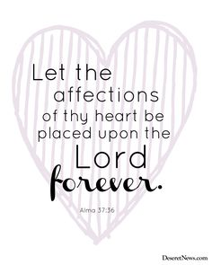 """Let the affections of thy heart be placed upon the Lord forever."" Alma 37:36 