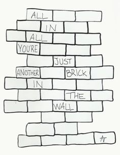 All in all your just another brick in the wall. Pink Floyd