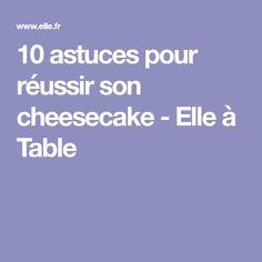10 astuces pour réussir son cheesecake - Elle à Table