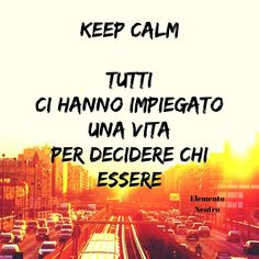 Keep calm!  Ogni azione che fai ti porta a essere chi sei!