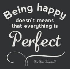 It means you are happy. Content. Things will never be perfect but make the best of what you have.