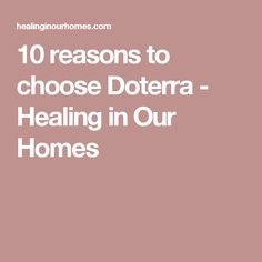 10 reasons to choose Doterra - Healing in Our Homes