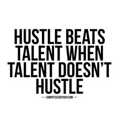 Hustle beats talent when talent doesn't hustle