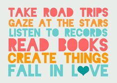 take road trips, gaze at the stars, listen to records, read books, create things, fall in love