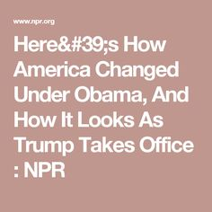 Here's How America Changed Under Obama, And How It Looks As Trump Takes Office : NPR
