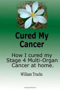 Cured My Cancer: How I cured my stage 4 multi organ cancer at home