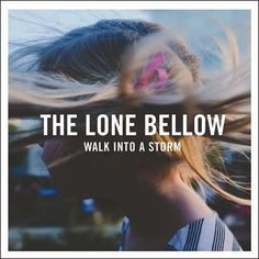 The Lone Bellow - Walk into a Storm. 2017