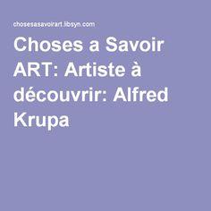 Choses a Savoir ART: Artiste à découvrir: Alfred Krupa