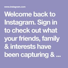 Welcome back to Instagram. Sign in to check out what your friends, family & interests have been capturing & sharing around the world.