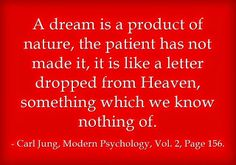 A dream is a product of nature, the patient has not made it, it is like a letter dropped from Heaven, something which we know nothing of. ~Carl Jung, Modern Psychology, Vol. 2, Page 156.