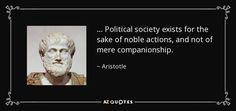 . . . Political society exists for the sake of noble actions, and not of mere companionship. - Aristotle