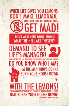 When life gives you lemons, don't make lemonade! Make life take the lemons back! Get mad!