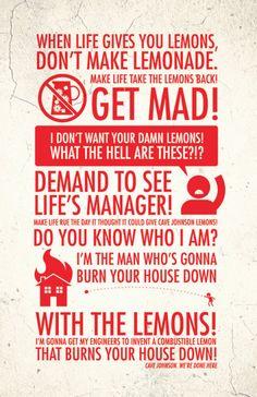When life gives you lemons, don't make lemonade! Make life take the lemons back! Get mad!