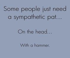 I have many people in my life who are in line for this kind of sympathy.....