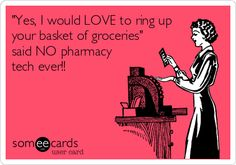 'Yes, I would LOVE to ring up your basket of groceries' said NO pharmacy tech ever!!