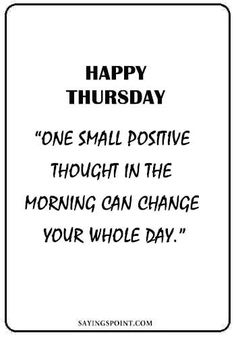 "Thursday Quotes Thursday Quotes ""One small positive thought in the morning can change your whole day. Thursday Morning Quotes, Happy Thursday Quotes, Morning Quotes For Friends, Thursday Humor, Thankful Thursday, Thursday Motivation, Monday Quotes, Good Morning Quotes, Thursday Images"