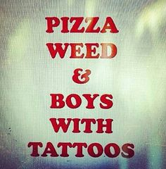 I like pizza, ima stoner, and i have tattoos;)lol