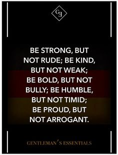 """Be strong, but not rude; be kind, but not weak; be bold, but not bully; be humble , but not timid; be proud, but not arrogant."" Run it Out"